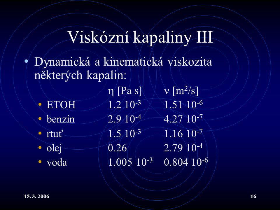 Viskózní kapaliny III Dynamická a kinematická viskozita některých kapalin:  [Pa s]  [m2/s] ETOH 1.2 10-3 1.51 10-6.